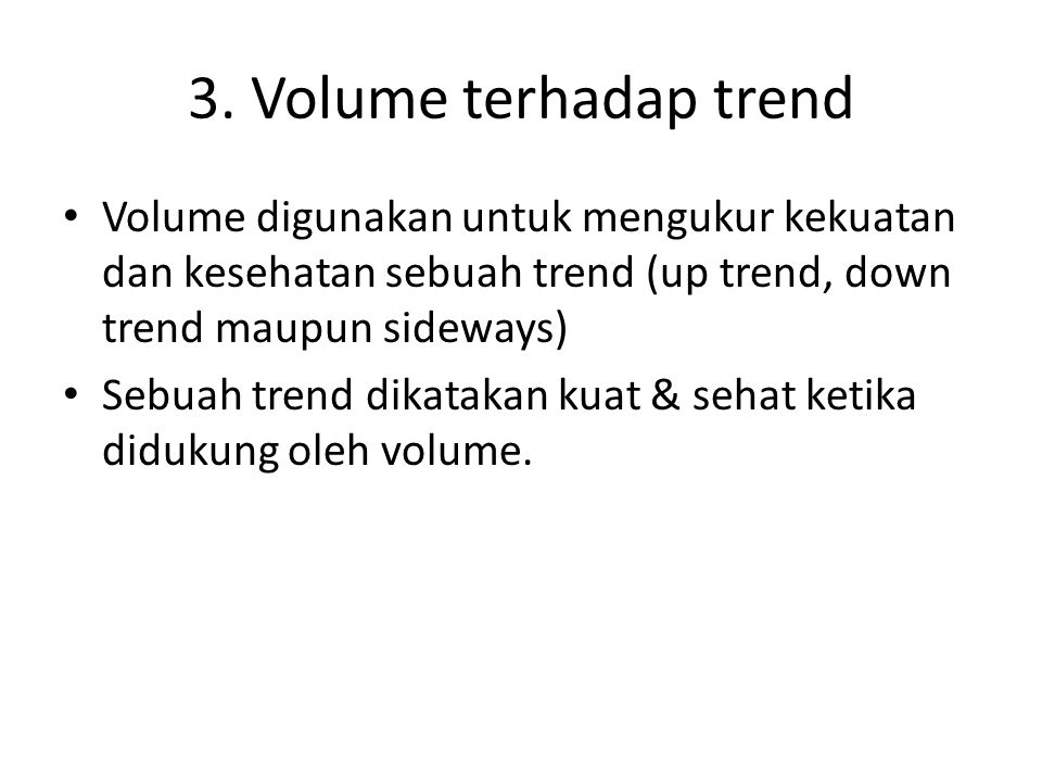 3. Volume terhadap trend Volume digunakan untuk mengukur kekuatan dan kesehatan sebuah trend (up trend, down trend maupun sideways) Sebuah trend dikat