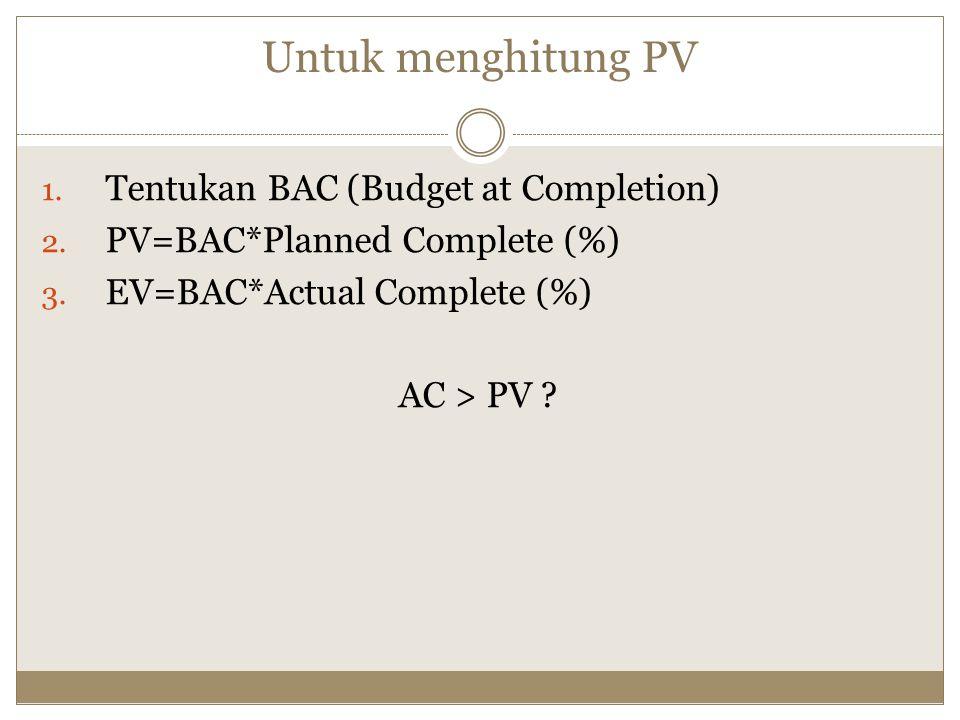 Untuk menghitung PV 1.Tentukan BAC (Budget at Completion) 2.