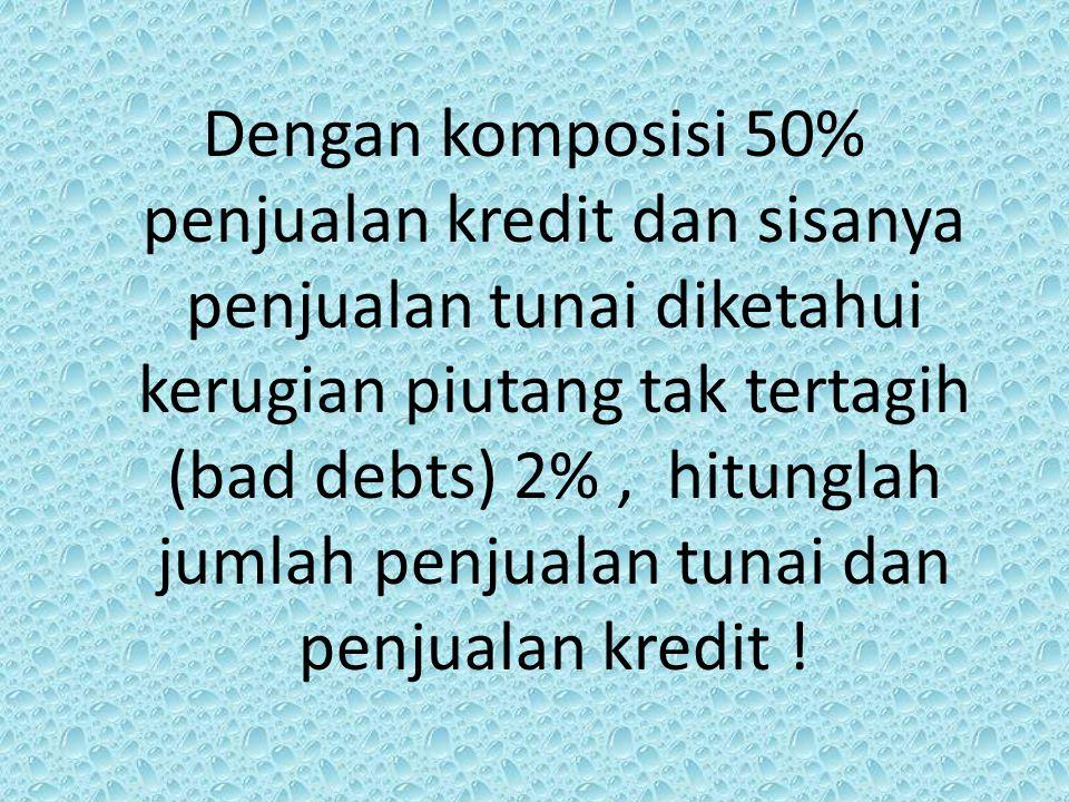 Dengan komposisi 50% penjualan kredit dan sisanya penjualan tunai diketahui kerugian piutang tak tertagih (bad debts) 2%, hitunglah jumlah penjualan t