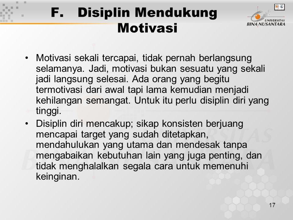 17 F.Disiplin Mendukung Motivasi Motivasi sekali tercapai, tidak pernah berlangsung selamanya. Jadi, motivasi bukan sesuatu yang sekali jadi langsung