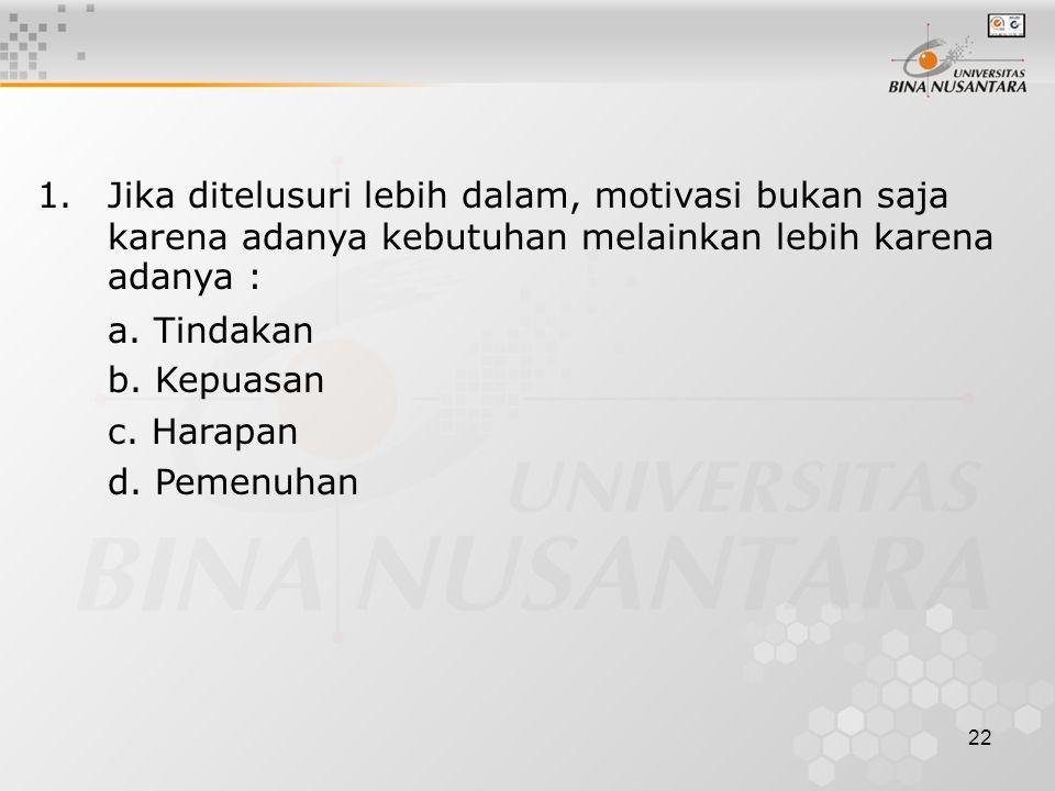 22 1.Jika ditelusuri lebih dalam, motivasi bukan saja karena adanya kebutuhan melainkan lebih karena adanya : a. Tindakan b. Kepuasan c. Harapan d. Pe