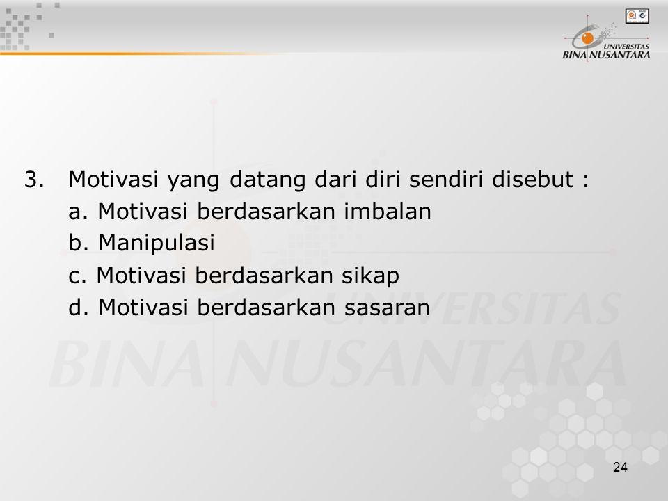 24 3.Motivasi yang datang dari diri sendiri disebut : a. Motivasi berdasarkan imbalan b. Manipulasi c. Motivasi berdasarkan sikap d. Motivasi berdasar