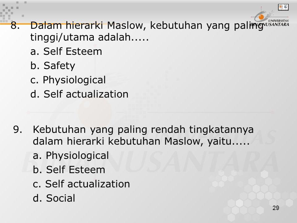 29 8.Dalam hierarki Maslow, kebutuhan yang paling tinggi/utama adalah..... a. Self Esteem b. Safety c. Physiological d. Self actualization 9.Kebutuhan