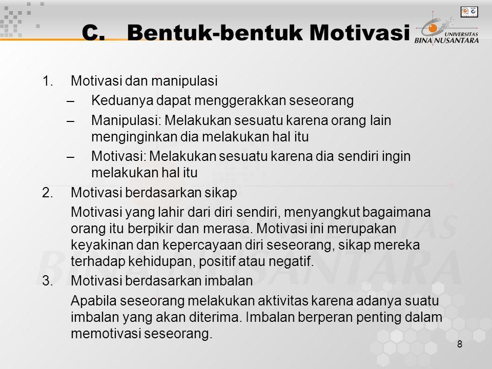 8 C.Bentuk-bentuk Motivasi 1.Motivasi dan manipulasi –Keduanya dapat menggerakkan seseorang –Manipulasi: Melakukan sesuatu karena orang lain mengingin