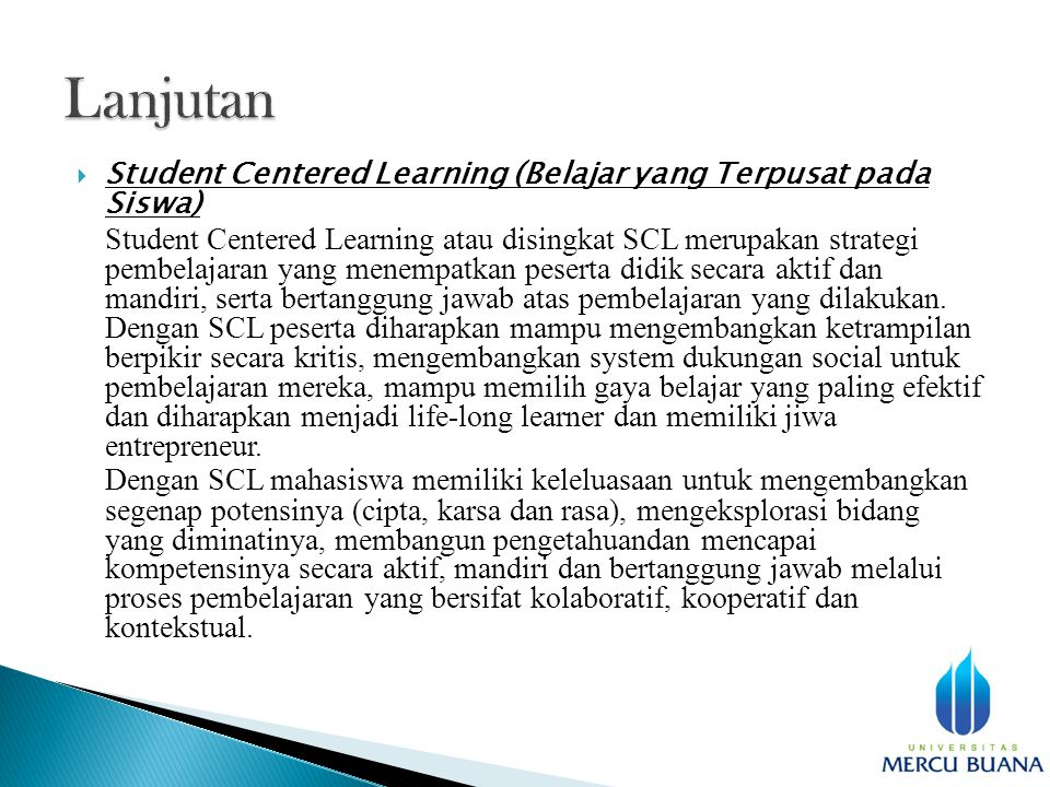  Student Centered Learning (Belajar yang Terpusat pada Siswa) Student Centered Learning atau disingkat SCL merupakan strategi pembelajaran yang menempatkan peserta didik secara aktif dan mandiri, serta bertanggung jawab atas pembelajaran yang dilakukan.