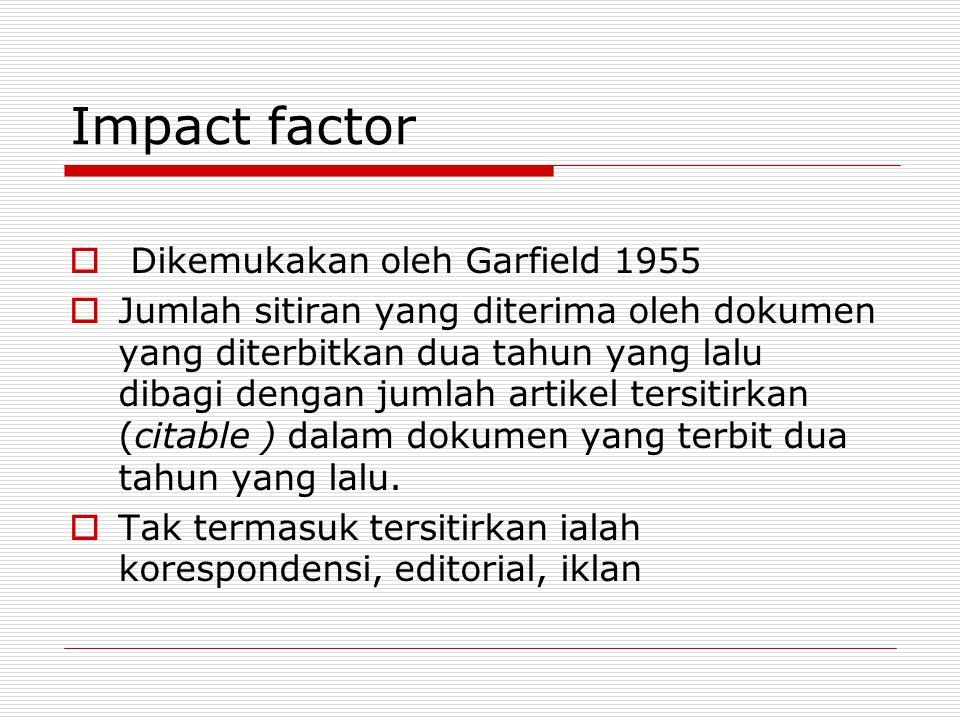 Impact factor  Dikemukakan oleh Garfield 1955  Jumlah sitiran yang diterima oleh dokumen yang diterbitkan dua tahun yang lalu dibagi dengan jumlah artikel tersitirkan (citable ) dalam dokumen yang terbit dua tahun yang lalu.