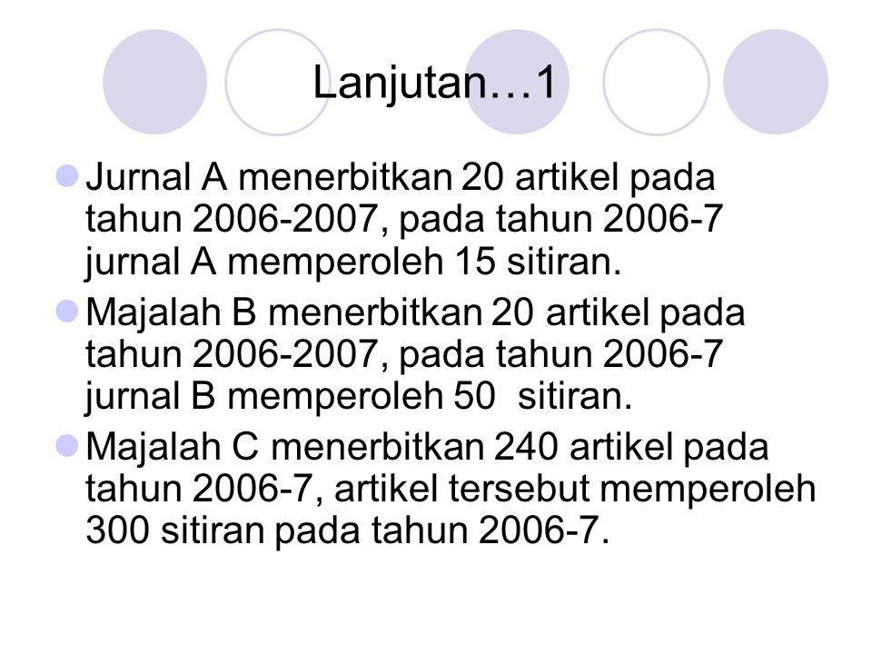 Lanjutan ….2 IF (Impact Factor) ketiga majalah tersebut ialah Jurnal A : 15:20 = 0.75 Jurnal B : 50:20 = 2.50 Jurnal C : 300:240 = 1.25 Ini artinya rara-rata setiap artikel di jurnal C memperoleh 1.25 sitiran.
