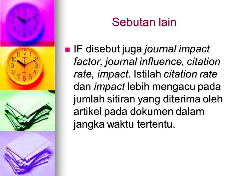 Sebutan lain IF disebut juga journal impact factor, journal influence, citation rate, impact. Istilah citation rate dan impact lebih mengacu pada juml