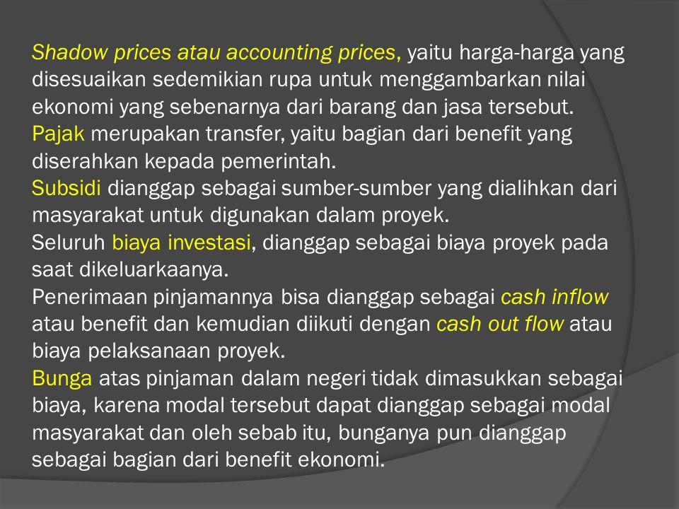 Shadow prices atau accounting prices, yaitu harga-harga yang disesuaikan sedemikian rupa untuk menggambarkan nilai ekonomi yang sebenarnya dari barang