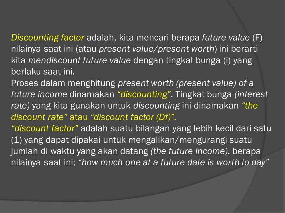 Discounting factor adalah, kita mencari berapa future value (F) nilainya saat ini (atau present value/present worth) ini berarti kita mendiscount futu