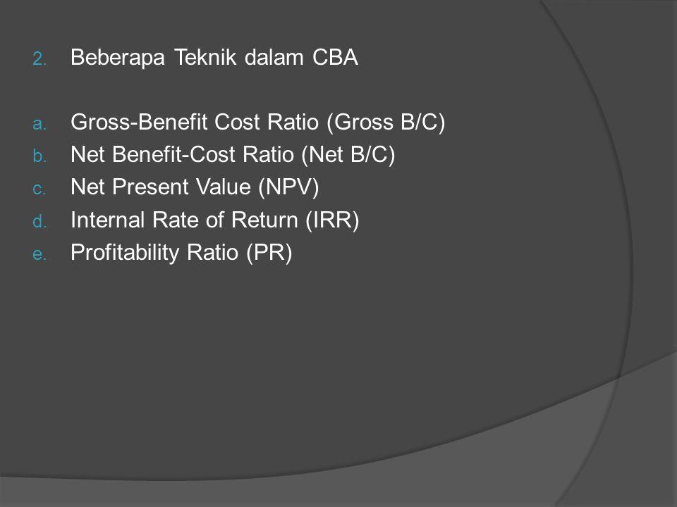 2. Beberapa Teknik dalam CBA a. Gross-Benefit Cost Ratio (Gross B/C) b. Net Benefit-Cost Ratio (Net B/C) c. Net Present Value (NPV) d. Internal Rate o