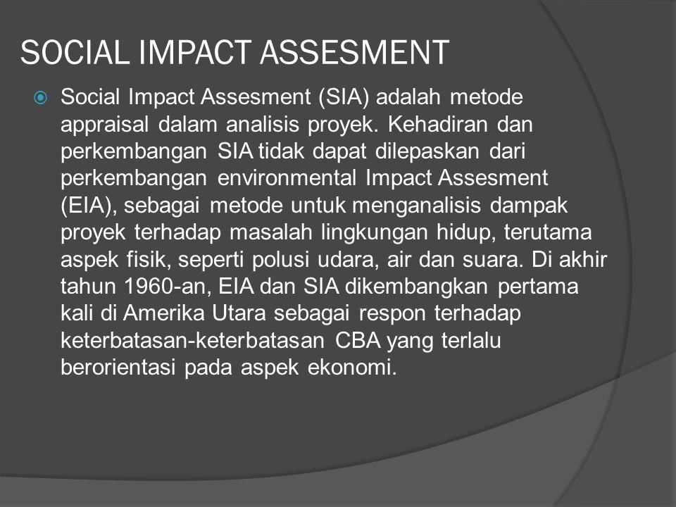 SOCIAL IMPACT ASSESMENT  Social Impact Assesment (SIA) adalah metode appraisal dalam analisis proyek. Kehadiran dan perkembangan SIA tidak dapat dile