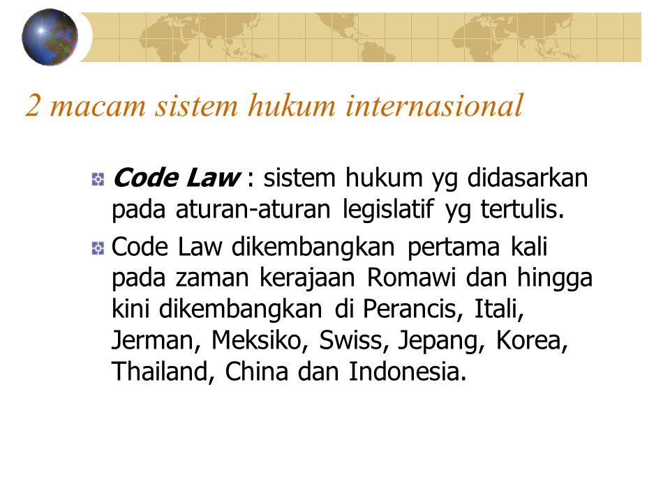 2 macam sistem hukum internasional Code Law : sistem hukum yg didasarkan pada aturan-aturan legislatif yg tertulis. Code Law dikembangkan pertama kali