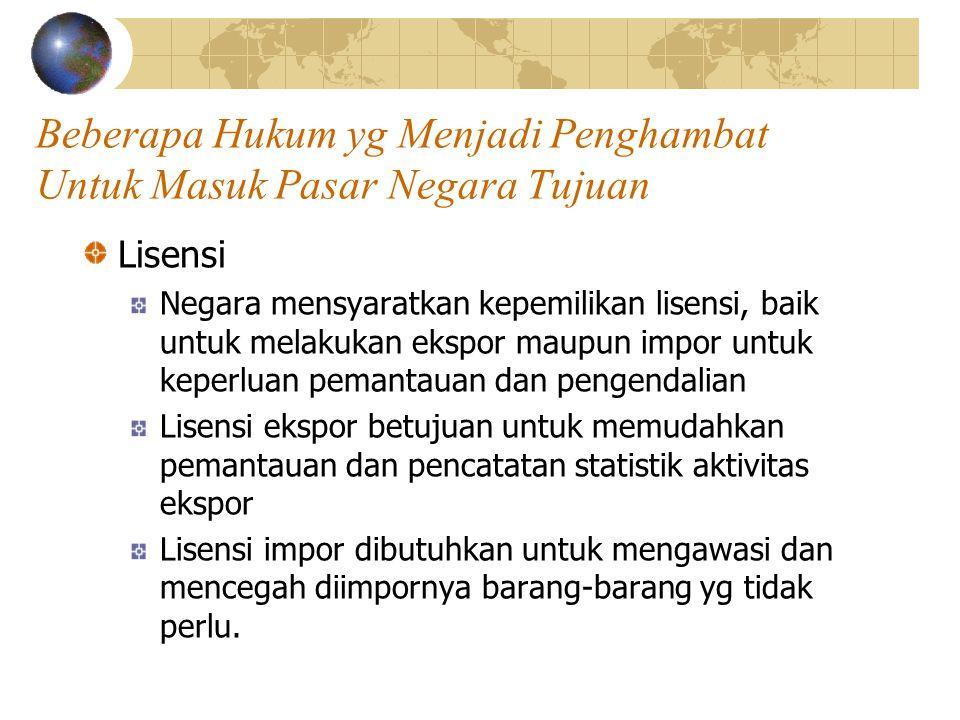 Beberapa Hukum yg Menjadi Penghambat Untuk Masuk Pasar Negara Tujuan Lisensi Negara mensyaratkan kepemilikan lisensi, baik untuk melakukan ekspor maup
