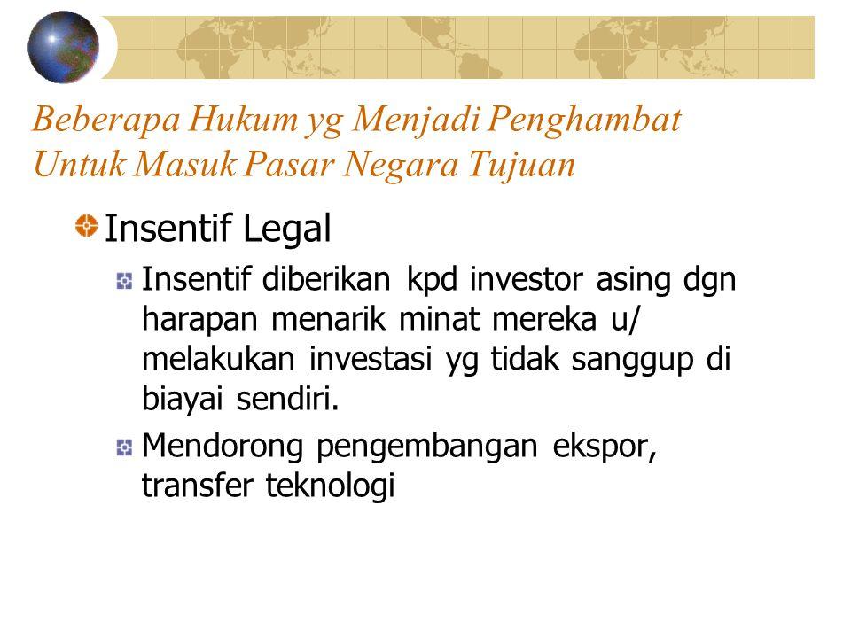 Beberapa Hukum yg Menjadi Penghambat Untuk Masuk Pasar Negara Tujuan Insentif Legal Insentif diberikan kpd investor asing dgn harapan menarik minat me