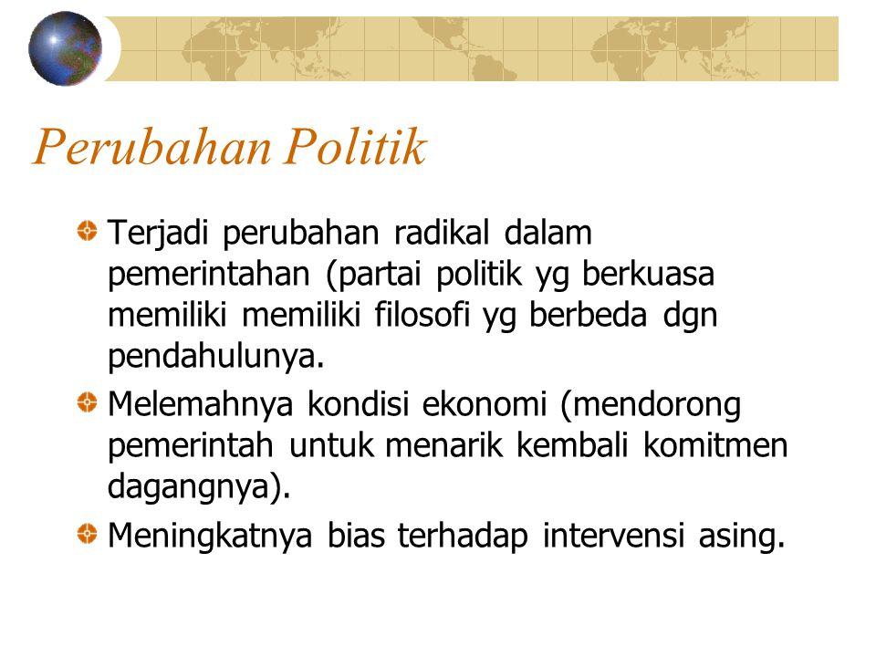 Perubahan Politik Terjadi perubahan radikal dalam pemerintahan (partai politik yg berkuasa memiliki memiliki filosofi yg berbeda dgn pendahulunya. Mel