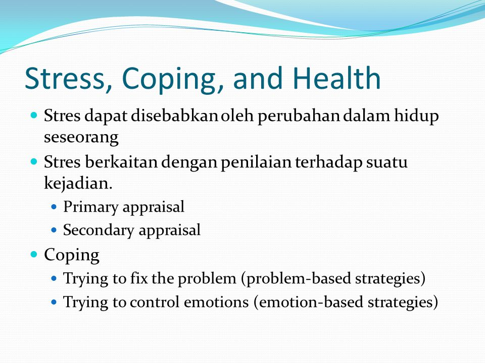 Stress, Coping, and Health Stres dapat disebabkan oleh perubahan dalam hidup seseorang Stres berkaitan dengan penilaian terhadap suatu kejadian. Prima
