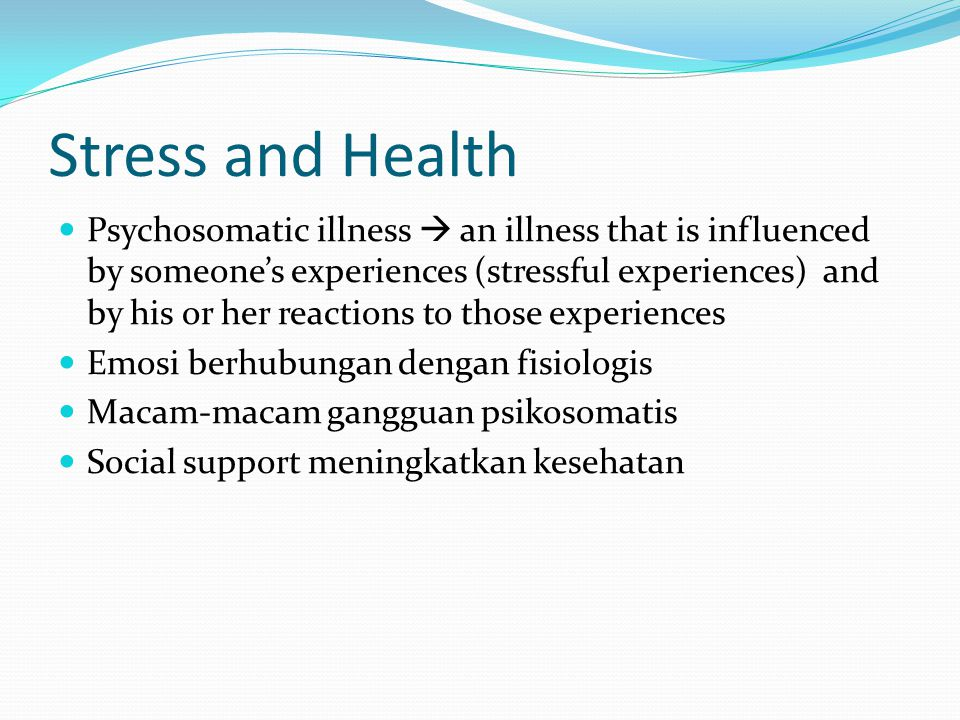 Stress and Health Psychosomatic illness  an illness that is influenced by someone's experiences (stressful experiences) and by his or her reactions t
