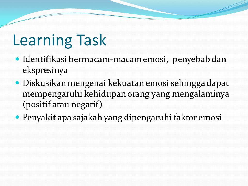 Learning Task Identifikasi bermacam-macam emosi, penyebab dan ekspresinya Diskusikan mengenai kekuatan emosi sehingga dapat mempengaruhi kehidupan orang yang mengalaminya (positif atau negatif) Penyakit apa sajakah yang dipengaruhi faktor emosi