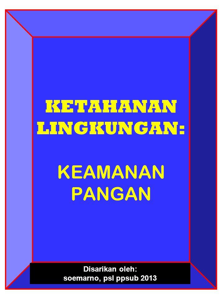 KETAHANAN LINGKUNGAN: KEAMANAN PANGAN Disarikan oleh: soemarno, psl ppsub 2013