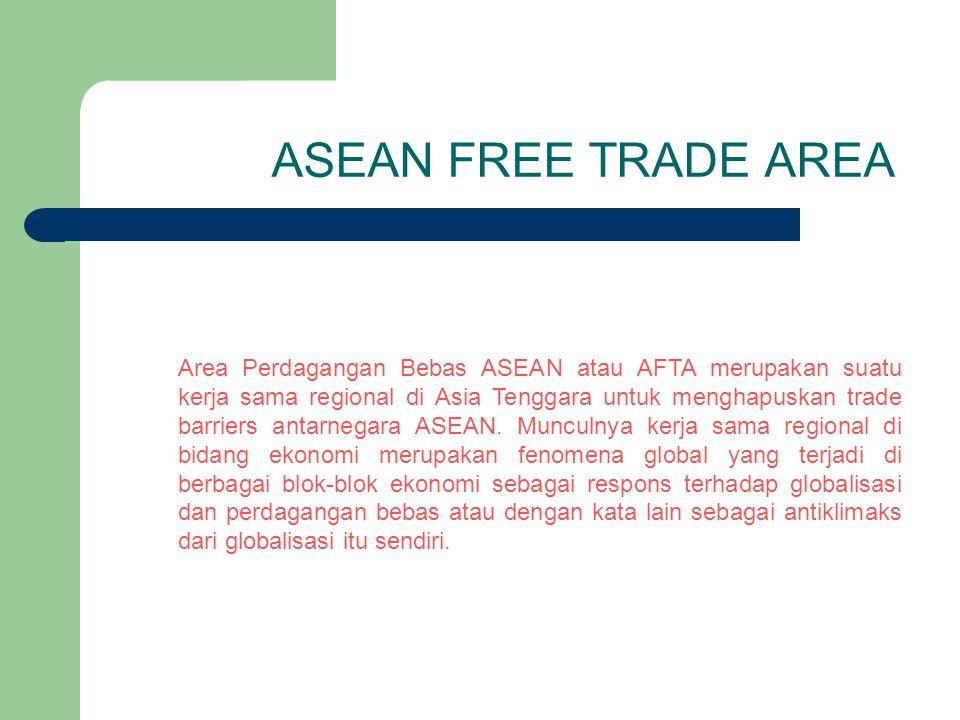 ASEAN FREE TRADE AREA Area Perdagangan Bebas ASEAN atau AFTA merupakan suatu kerja sama regional di Asia Tenggara untuk menghapuskan trade barriers an