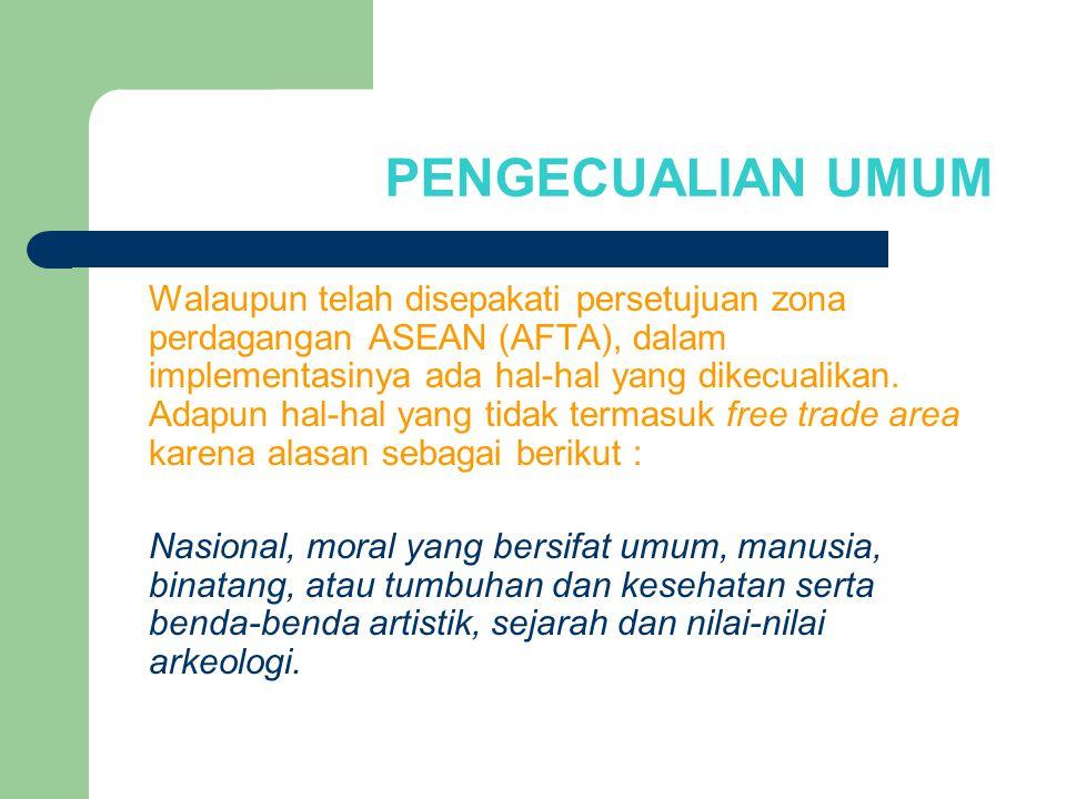 PENGECUALIAN UMUM Walaupun telah disepakati persetujuan zona perdagangan ASEAN (AFTA), dalam implementasinya ada hal-hal yang dikecualikan. Adapun hal