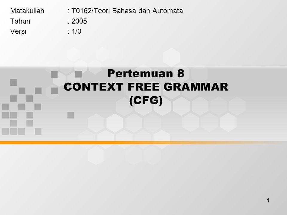 1 Pertemuan 8 CONTEXT FREE GRAMMAR (CFG) Matakuliah: T0162/Teori Bahasa dan Automata Tahun: 2005 Versi: 1/0