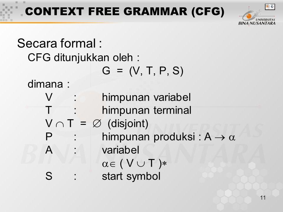 11 CONTEXT FREE GRAMMAR (CFG) Secara formal : CFG ditunjukkan oleh : G = (V, T, P, S) dimana : V:himpunan variabel T:himpunan terminal V  T =  (disjoint) P:himpunan produksi : A   A:variabel  ( V  T )  S:start symbol