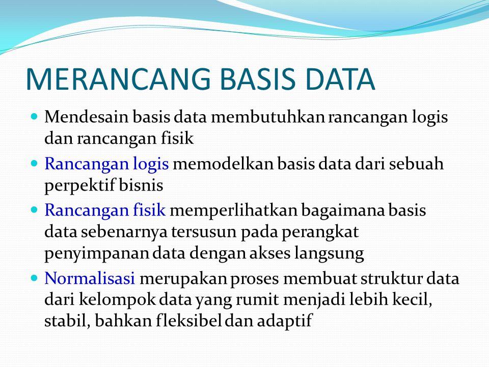 MERANCANG BASIS DATA Mendesain basis data membutuhkan rancangan logis dan rancangan fisik Rancangan logis memodelkan basis data dari sebuah perpektif