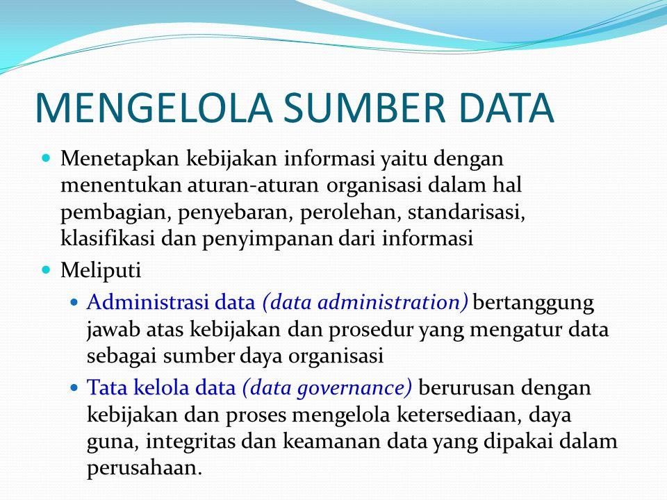MENGELOLA SUMBER DATA Menetapkan kebijakan informasi yaitu dengan menentukan aturan-aturan organisasi dalam hal pembagian, penyebaran, perolehan, stan