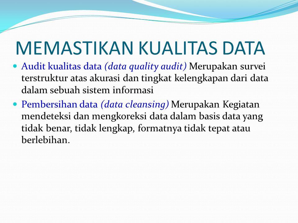 MEMASTIKAN KUALITAS DATA Audit kualitas data (data quality audit) Merupakan survei terstruktur atas akurasi dan tingkat kelengkapan dari data dalam se