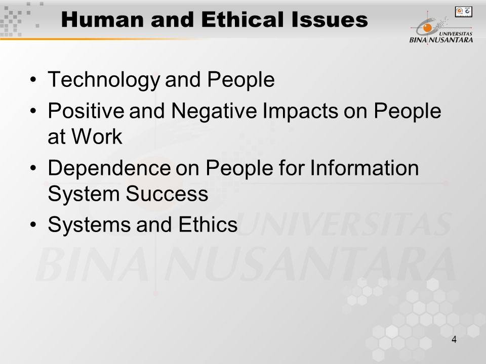 4 Human and Ethical Issues Technology and People Positive and Negative Impacts on People at Work Dependence on People for Information System Success Systems and Ethics