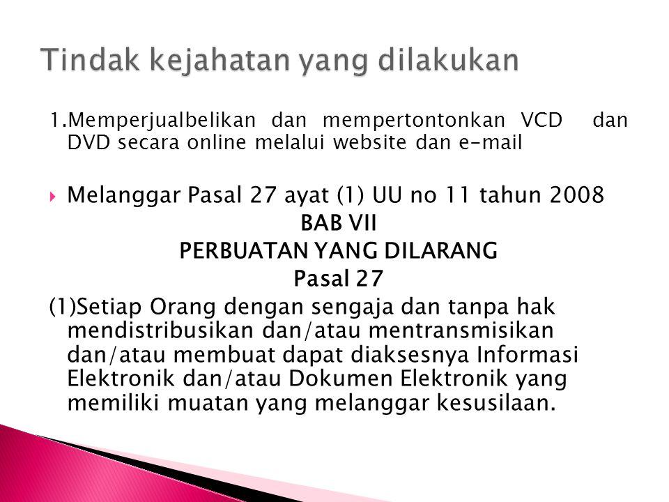 1.Memperjualbelikan dan mempertontonkan VCD dan DVD secara online melalui website dan e-mail  Melanggar Pasal 27 ayat (1) UU no 11 tahun 2008 BAB VII PERBUATAN YANG DILARANG Pasal 27 (1)Setiap Orang dengan sengaja dan tanpa hak mendistribusikan dan/atau mentransmisikan dan/atau membuat dapat diaksesnya Informasi Elektronik dan/atau Dokumen Elektronik yang memiliki muatan yang melanggar kesusilaan.