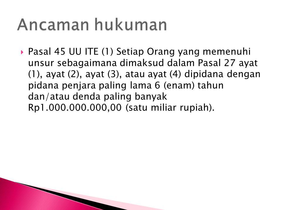  Pasal 45 UU ITE (1) Setiap Orang yang memenuhi unsur sebagaimana dimaksud dalam Pasal 27 ayat (1), ayat (2), ayat (3), atau ayat (4) dipidana dengan