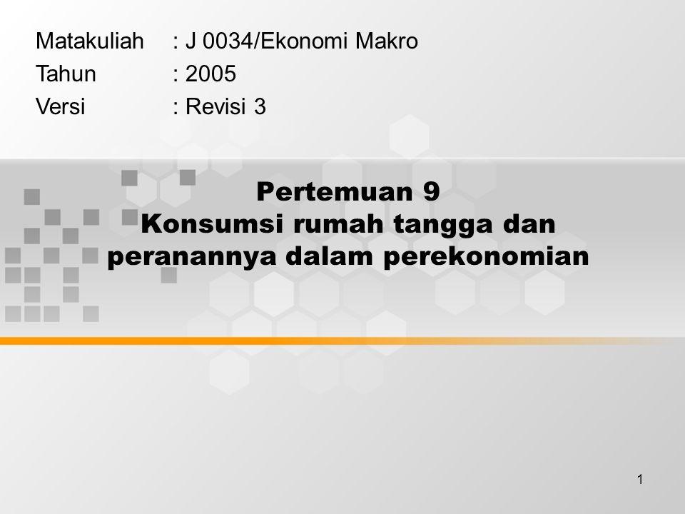 1 Pertemuan 9 Konsumsi rumah tangga dan peranannya dalam perekonomian Matakuliah: J 0034/Ekonomi Makro Tahun: 2005 Versi: Revisi 3