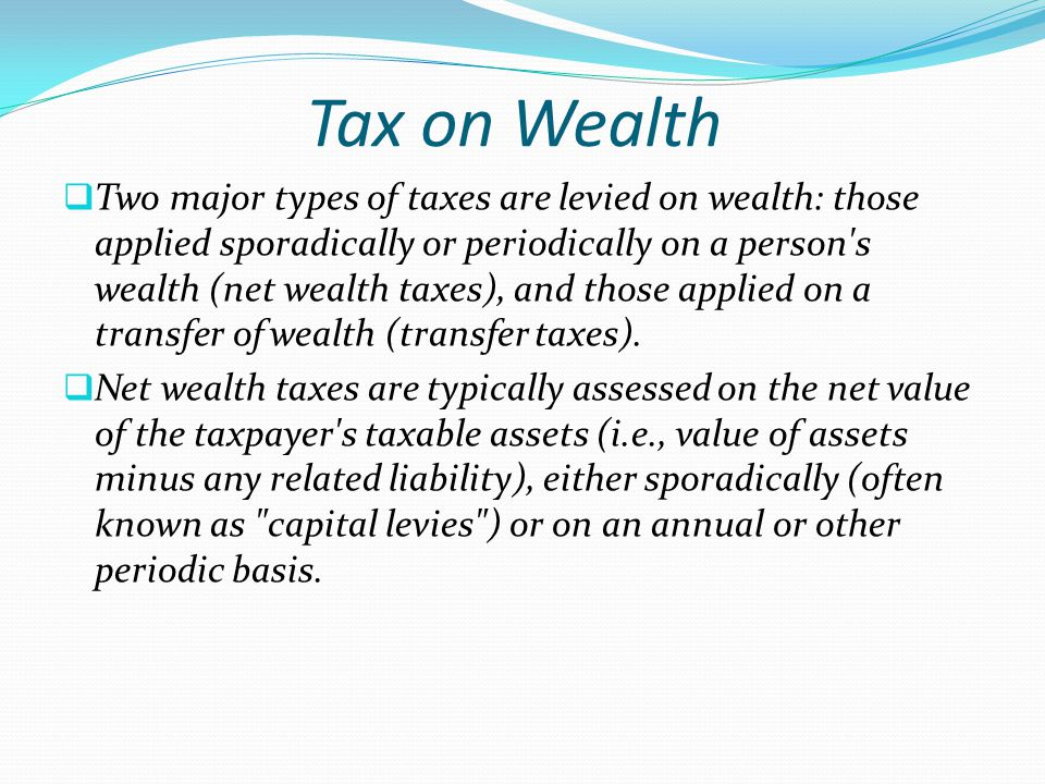  Two major types of taxes are levied on wealth: those applied sporadically or periodically on a person's wealth (net wealth taxes), and those applied