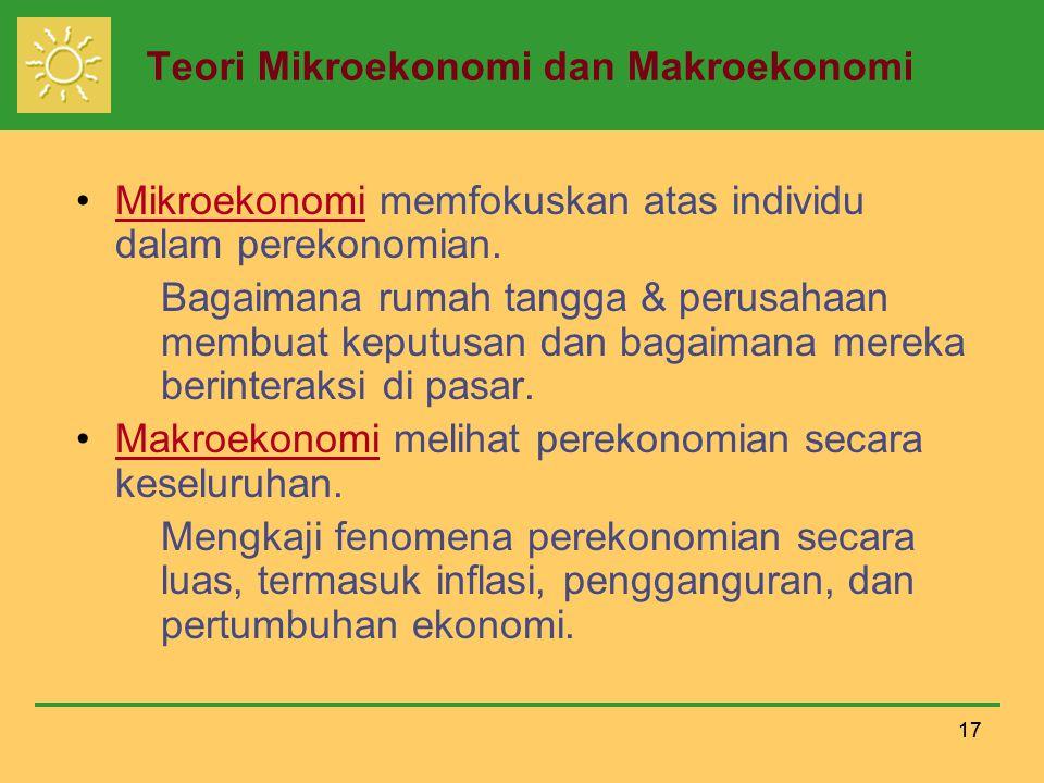 17 Teori Mikroekonomi dan Makroekonomi Mikroekonomi memfokuskan atas individu dalam perekonomian.