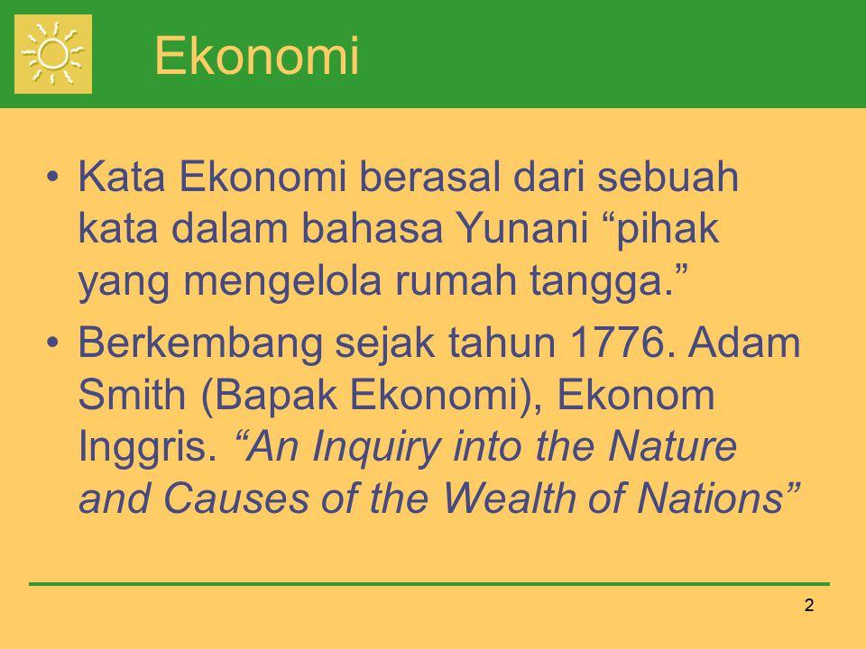 22 Ekonomi Kata Ekonomi berasal dari sebuah kata dalam bahasa Yunani pihak yang mengelola rumah tangga. Berkembang sejak tahun 1776.