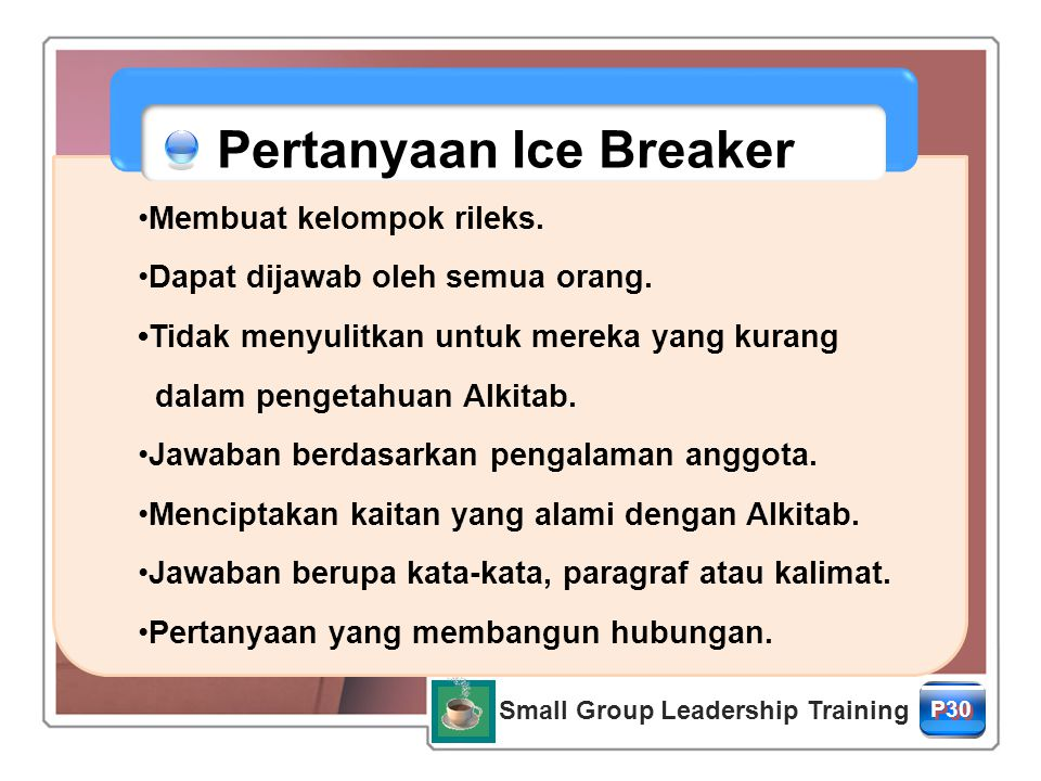 Small Group Leadership Training P30 Pertanyaan Ice Breaker Membuat kelompok rileks. Dapat dijawab oleh semua orang. Tidak menyulitkan untuk mereka yan