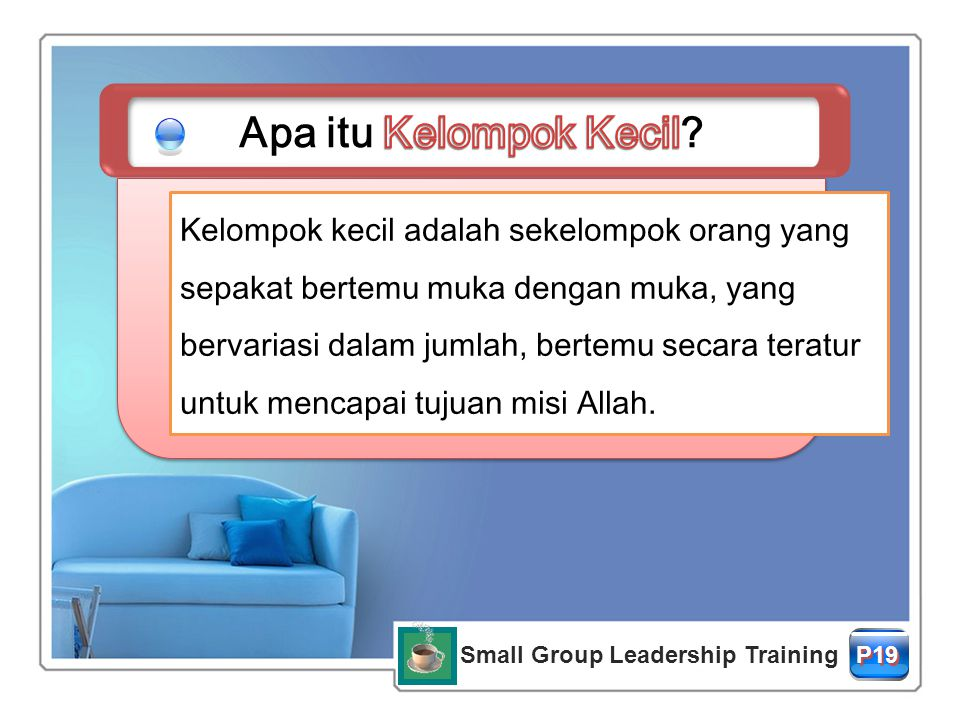 Small Group Leadership Training P19P19 P19P19 Kelompok kecil adalah sekelompok orang yang sepakat bertemu muka dengan muka, yang bervariasi dalam jumlah, bertemu secara teratur untuk mencapai tujuan misi Allah.