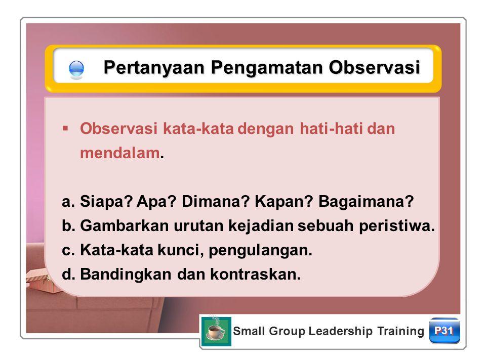Small Group Leadership Training P31 Pertanyaan Pengamatan Observasi  Observasi kata-kata dengan hati-hati dan mendalam.