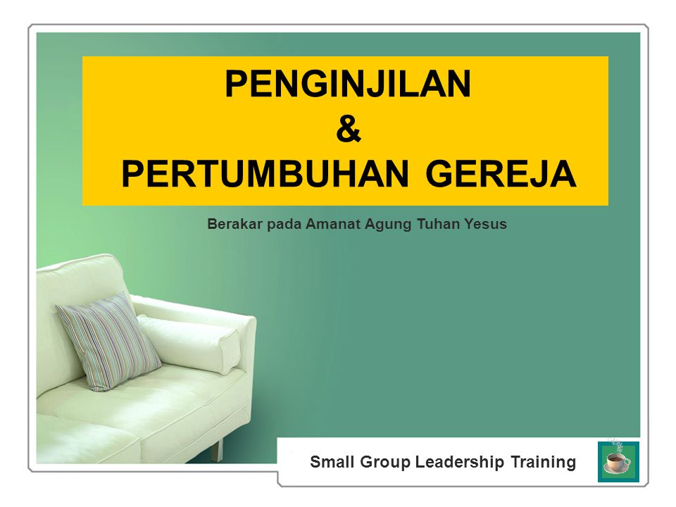 Small Group Leadership Training Berakar pada Amanat Agung Tuhan Yesus PENGINJILAN & PERTUMBUHAN GEREJA