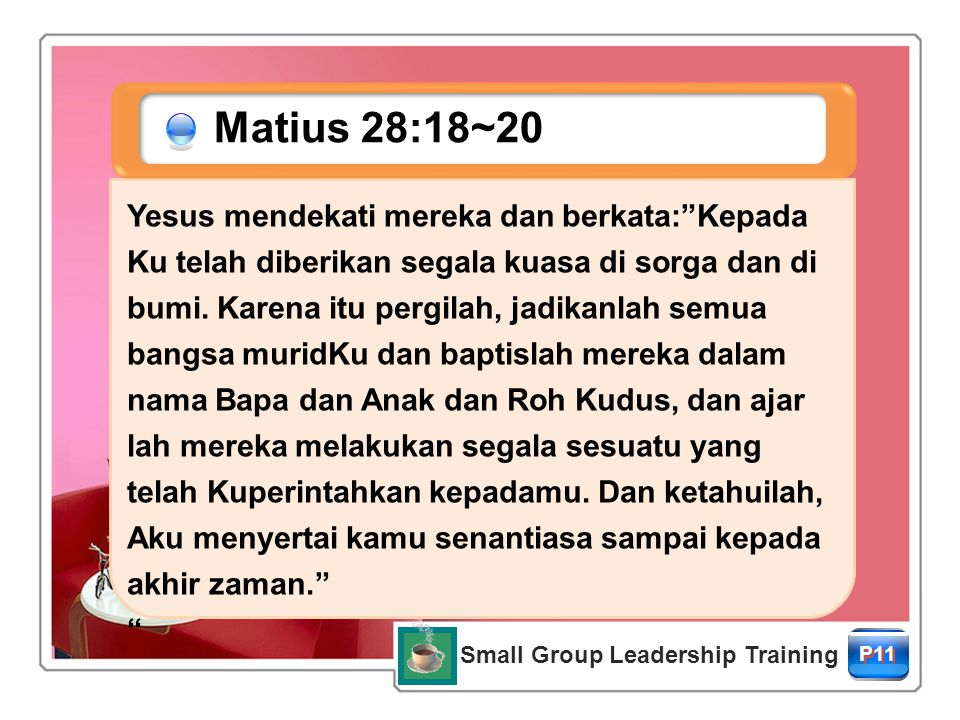 Small Group Leadership Training P11 Matius 28:18~20 Yesus mendekati mereka dan berkata: Kepada Ku telah diberikan segala kuasa di sorga dan di bumi.