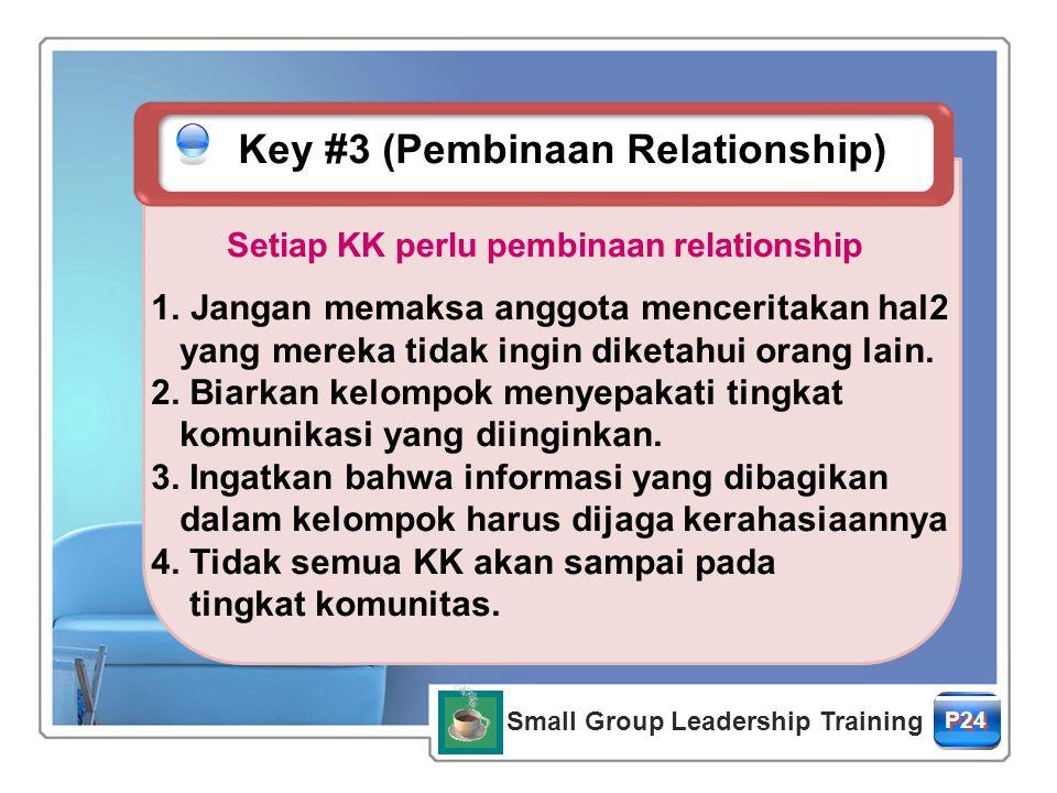 Setiap KK perlu pembinaan relationship Small Group Leadership Training P24P24 P24P24 Key #3 (Pembinaan Relationship) 1.Jangan memaksa anggota menceritakan hal2 yang mereka tidak ingin diketahui orang lain.