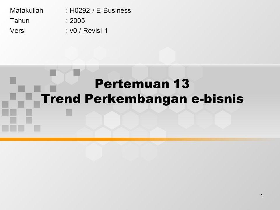 1 Pertemuan 13 Trend Perkembangan e-bisnis Matakuliah: H0292 / E-Business Tahun: 2005 Versi: v0 / Revisi 1