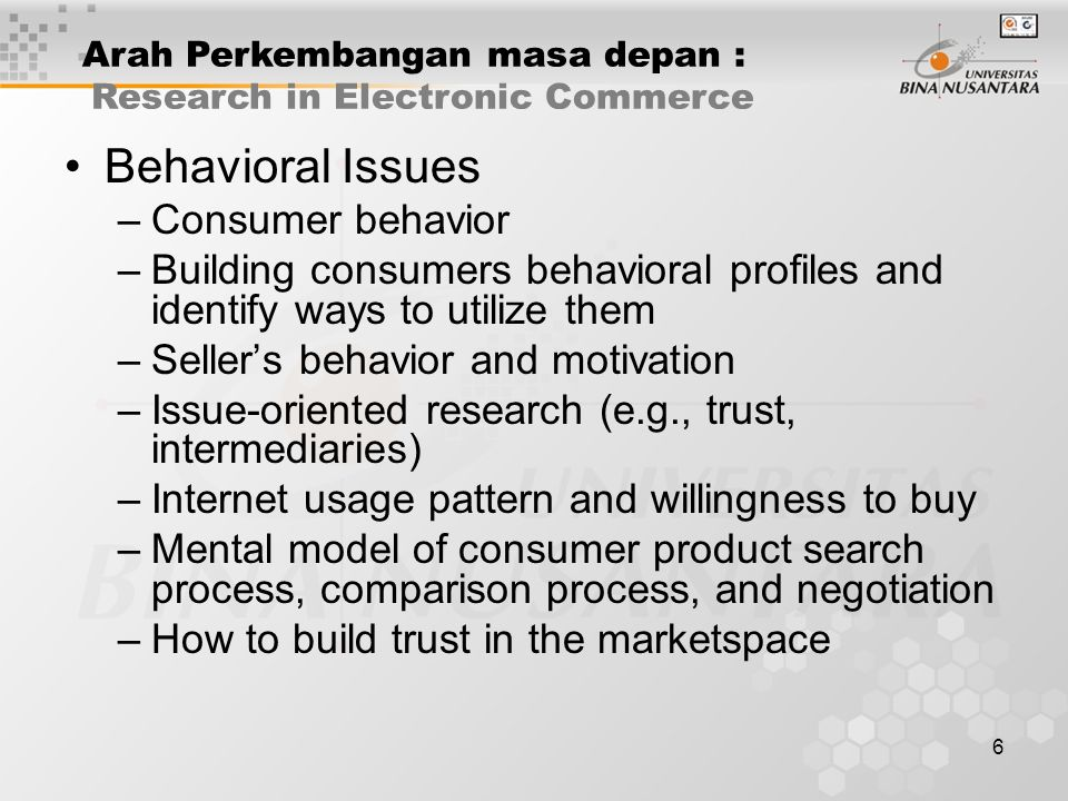 6 Behavioral Issues –Consumer behavior –Building consumers behavioral profiles and identify ways to utilize them –Seller's behavior and motivation –Issue-oriented research (e.g., trust, intermediaries) –Internet usage pattern and willingness to buy –Mental model of consumer product search process, comparison process, and negotiation –How to build trust in the marketspace Arah Perkembangan masa depan : Research in Electronic Commerce