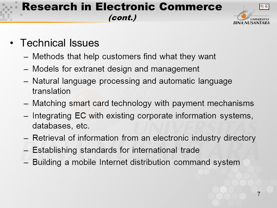 7 Research in Electronic Commerce (cont.) Technical Issues –Methods that help customers find what they want –Models for extranet design and management –Natural language processing and automatic language translation –Matching smart card technology with payment mechanisms –Integrating EC with existing corporate information systems, databases, etc.