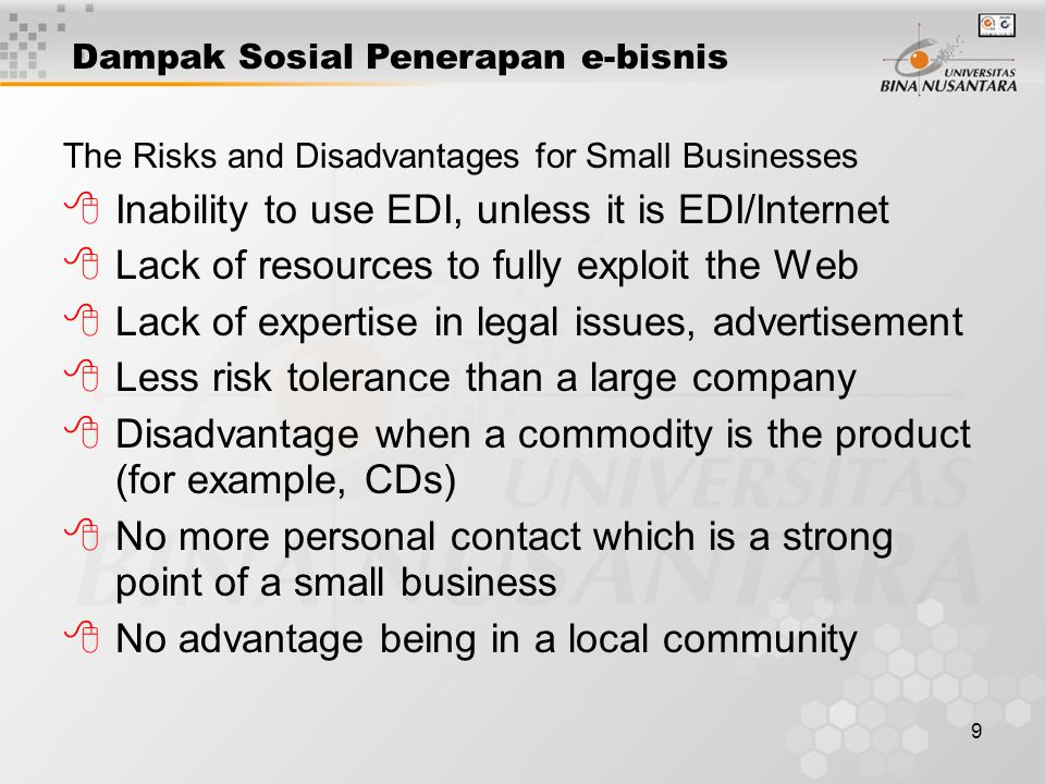 9 The Risks and Disadvantages for Small Businesses 8Inability to use EDI, unless it is EDI/Internet 8Lack of resources to fully exploit the Web 8Lack of expertise in legal issues, advertisement 8Less risk tolerance than a large company 8Disadvantage when a commodity is the product (for example, CDs) 8No more personal contact which is a strong point of a small business 8No advantage being in a local community Dampak Sosial Penerapan e-bisnis