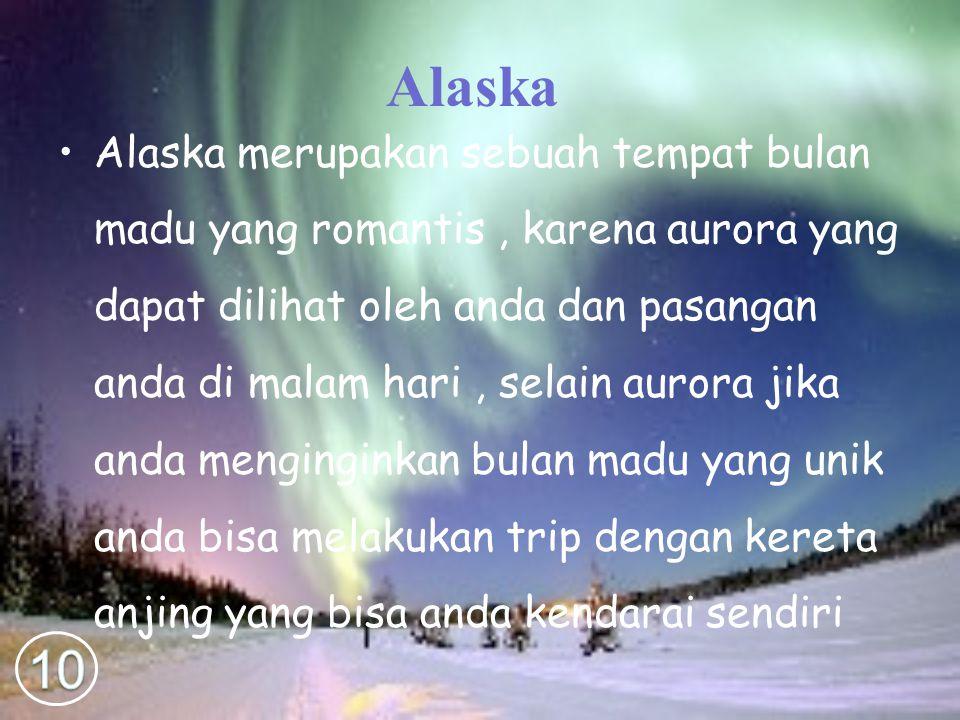 Alaska Alaska merupakan sebuah tempat bulan madu yang romantis, karena aurora yang dapat dilihat oleh anda dan pasangan anda di malam hari, selain aurora jika anda menginginkan bulan madu yang unik anda bisa melakukan trip dengan kereta anjing yang bisa anda kendarai sendiri