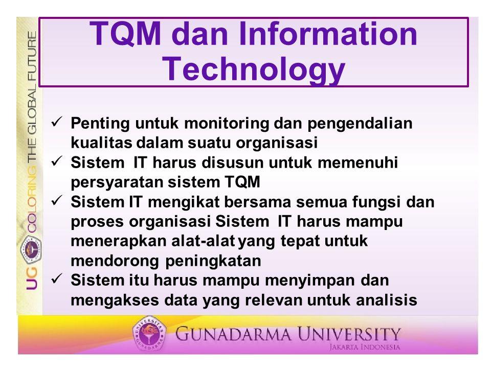 TQM dan Information Technology Penting untuk monitoring dan pengendalian kualitas dalam suatu organisasi Sistem IT harus disusun untuk memenuhi persya